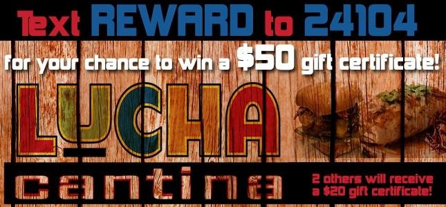 Text REWARD to 24104 for your chance to wint a $50 gift certificate from Lucha Cantina